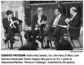 "IGNATIUS PROGRAM: Author Rory Stewart, Sen. John Kerry (D-Mass.) and Pakistani Ambassador Husain Haqqani take part in an Oct. 7 panel on Afghanistan/Pakistan, ""America's Challenge,"" moderated by Adi Ignatius."